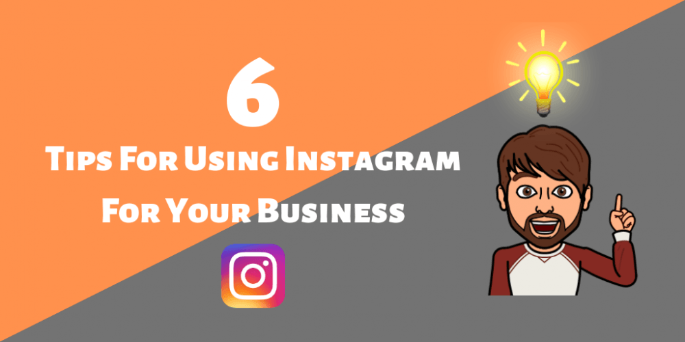6 Tips For Using Instagram For Your Business